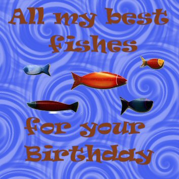 All my best fishes for your Birthday
